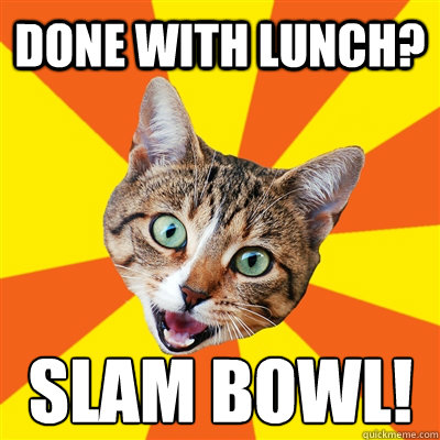 Done with lunch? Slam Bowl! - Done with lunch? Slam Bowl!  Bad Advice Cat
