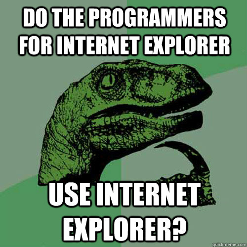 Do the programmers for internet explorer use internet explorer? - Do the programmers for internet explorer use internet explorer?  Philosoraptor