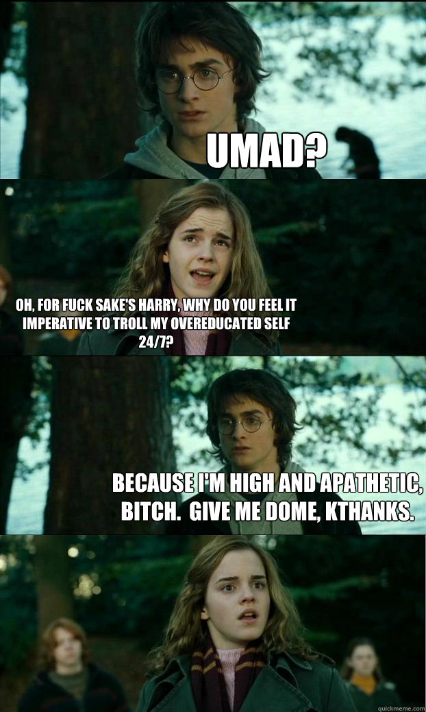 Umad? Oh, for fuck sake's Harry, why do you feel it imperative to troll my overeducated self 24/7? Because I'm high and apathetic, bitch.  Give me dome, kthanks. - Umad? Oh, for fuck sake's Harry, why do you feel it imperative to troll my overeducated self 24/7? Because I'm high and apathetic, bitch.  Give me dome, kthanks.  Horny Harry