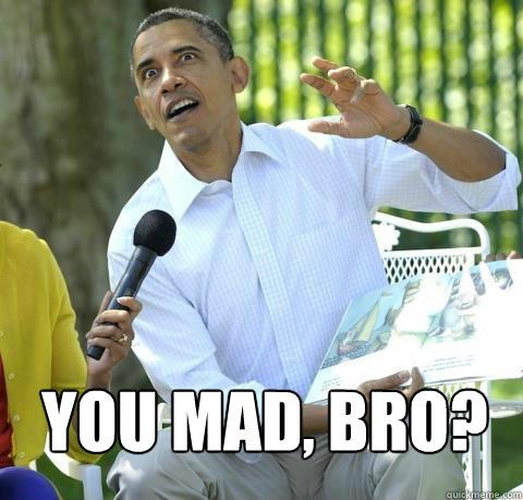 You mad, bro? -  You mad, bro?  Crazy Obama