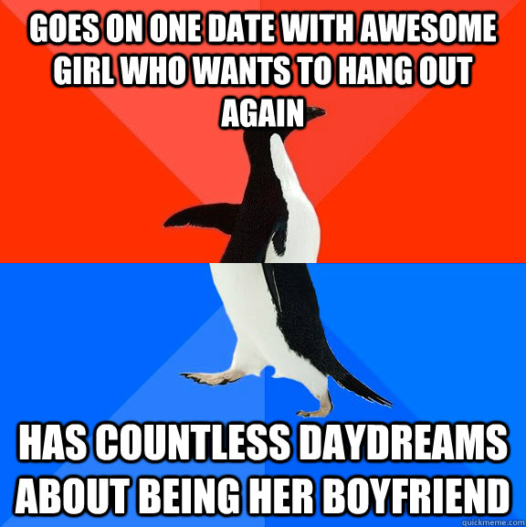 goes on one date with awesome girl who wants to hang out again has countless daydreams about being her boyfriend - goes on one date with awesome girl who wants to hang out again has countless daydreams about being her boyfriend  Socially Awesome Awkward Penguin