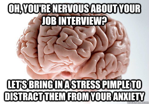 Oh, you're Nervous about your job interview? Let's bring in a stress pimple to distract them from your anxiety - Oh, you're Nervous about your job interview? Let's bring in a stress pimple to distract them from your anxiety  Scumbag Brain