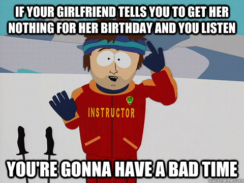 If your girlfriend tells you to get her nothing for her birthday and you listen you're gonna have a bad time - If your girlfriend tells you to get her nothing for her birthday and you listen you're gonna have a bad time  Youre gonna have a bad time