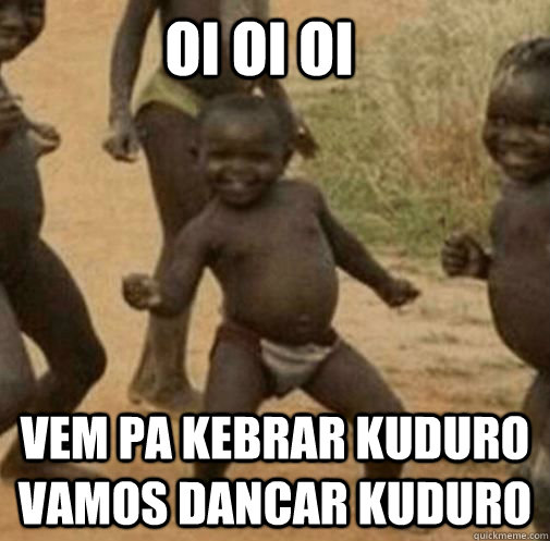 oi oi oi vem pa kebrar kuduro vamos dancar kuduro  Third World Success