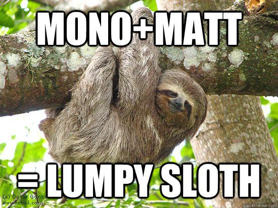 Mono+Matt = Lumpy Sloth