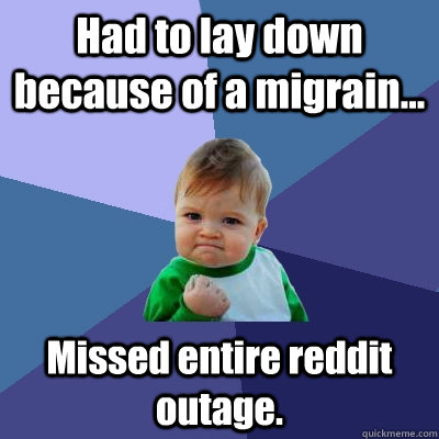 Had to lay down because of a migrain... Missed entire reddit outage. - Had to lay down because of a migrain... Missed entire reddit outage.  Success Kid