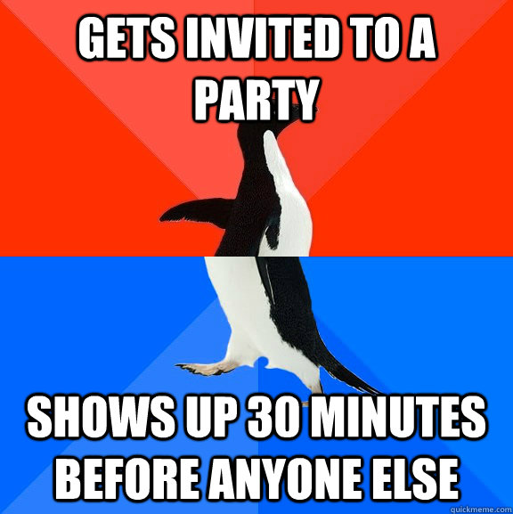 GETS INVITED TO A PARTY SHOWS UP 30 MINUTES BEFORE ANYONE ELSE - GETS INVITED TO A PARTY SHOWS UP 30 MINUTES BEFORE ANYONE ELSE  Misc