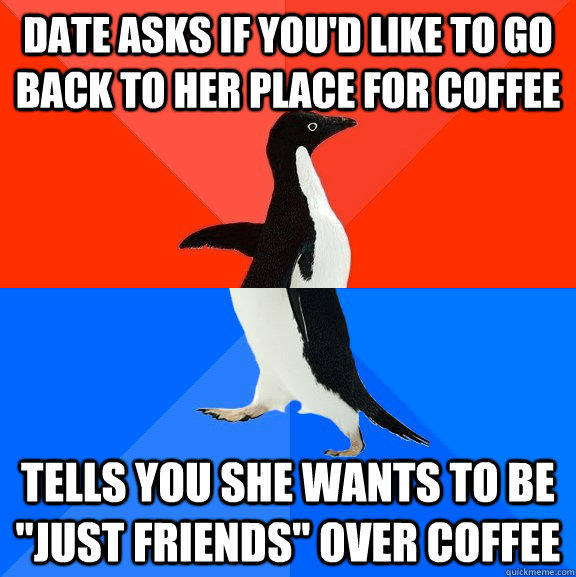 Date asks if you'd like to go back to her place for coffee tells you she wants to be