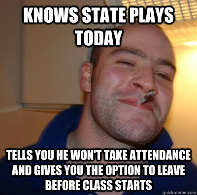 Knows State plays today Tells you he won't take attendance and gives you the option to leave before class starts