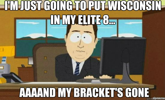 I'm just going to put Wisconsin in my Elite 8... AAAAND my bracket's gone - I'm just going to put Wisconsin in my Elite 8... AAAAND my bracket's gone  aaaand its gone