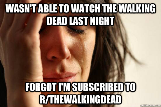 WASN'T ABLE TO WATCH THE WALKING DEAD LAST NIGHT FORGOT I'M SUBSCRIBED TO R/THEWALKINGDEAD - WASN'T ABLE TO WATCH THE WALKING DEAD LAST NIGHT FORGOT I'M SUBSCRIBED TO R/THEWALKINGDEAD  First World Problems