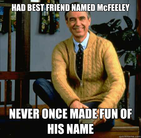 HAD BEST FRIEND NAMED McFEELEY NEVER ONCE MADE FUN OF HIS NAME