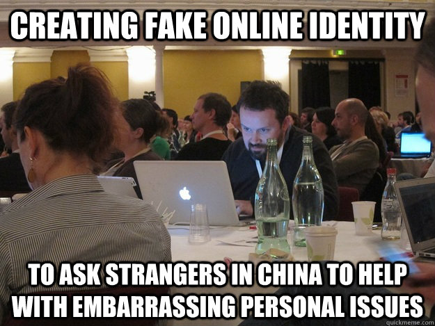 CREATING FAKE ONLINE IDENTITY TO ASK STRANGERS IN CHINA TO HELP WITH EMBARRASSING PERSONAL ISSUES  Plotting Tom Coates