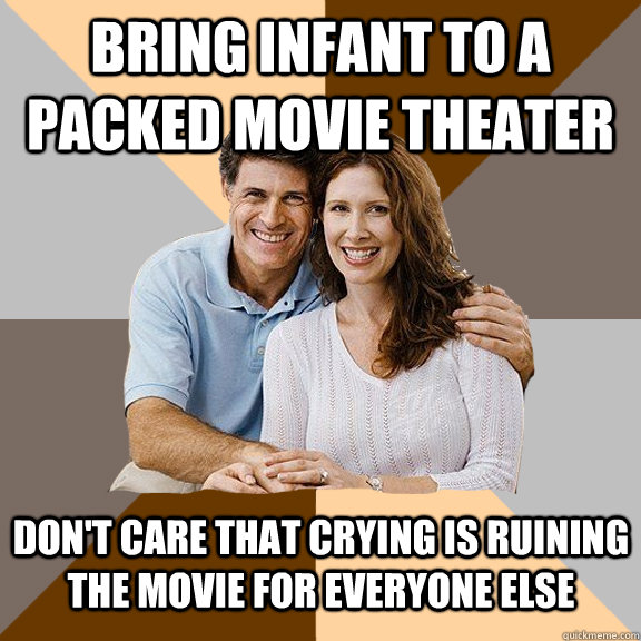 Bring infant to a packed movie theater Don't care that crying is ruining the movie for everyone else - Bring infant to a packed movie theater Don't care that crying is ruining the movie for everyone else  Scumbag Parents