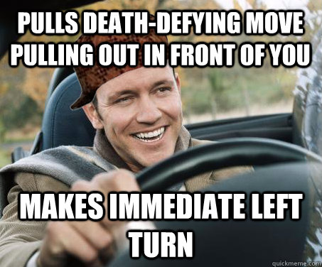pulls death-defying move pulling out in front of you Makes Immediate left turn - pulls death-defying move pulling out in front of you Makes Immediate left turn  SCUMBAG DRIVER