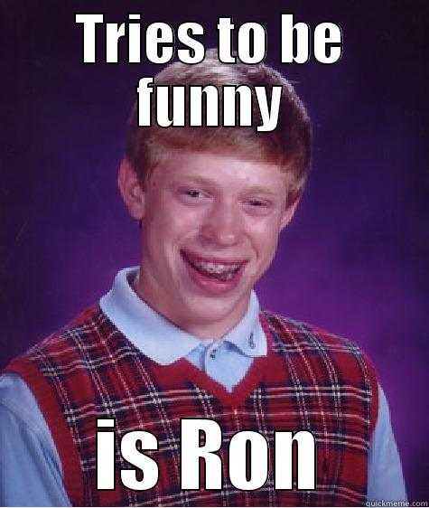 TRIES TO BE FUNNY IS RON Bad Luck Brian