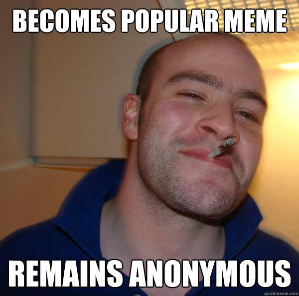 Becomes Popular Meme Remains anonymous  - Becomes Popular Meme Remains anonymous   Good Guy Greg