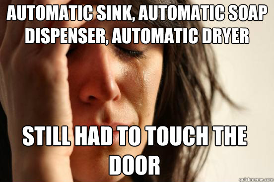 Automatic sink, automatic soap dispenser, automatic dryer still had to touch the door - Automatic sink, automatic soap dispenser, automatic dryer still had to touch the door  First World Problems