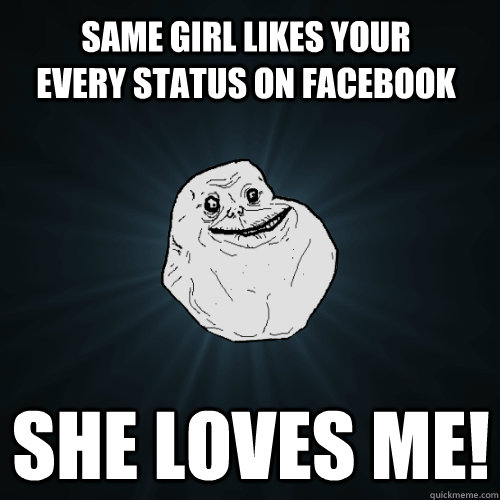 same girl likes your every status on facebook SHE LOVES ME! - same girl likes your every status on facebook SHE LOVES ME!  Forever Alone