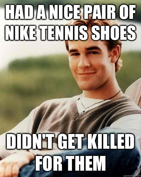 Had a nice pair of Nike tennis shoes Didn't get killed for them