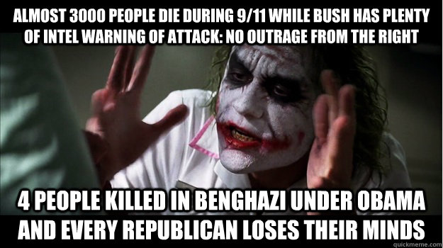 Almost 3000 people die during 9/11 while Bush has plenty of intel warning of attack: no outrage from the right 4 people killed in benghazi under obama AND every republican LOSES THEIR MINDS - Almost 3000 people die during 9/11 while Bush has plenty of intel warning of attack: no outrage from the right 4 people killed in benghazi under obama AND every republican LOSES THEIR MINDS  Joker Mind Loss