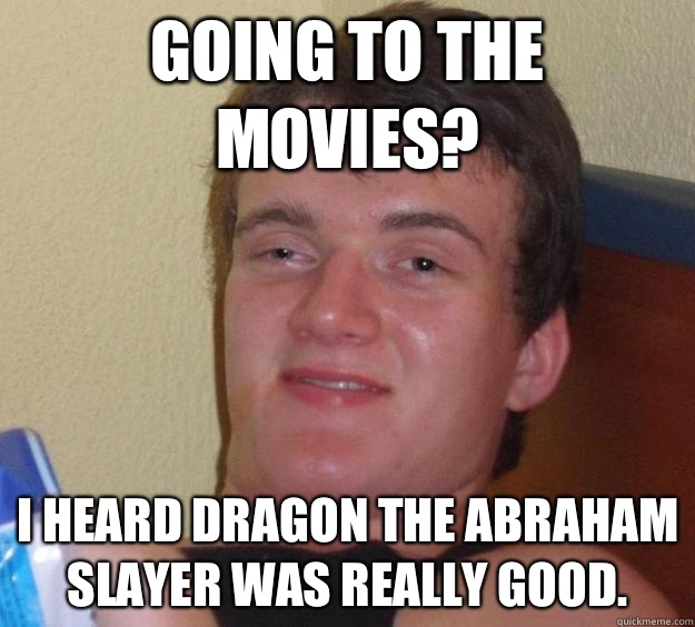 Going to the movies? I heard Dragon the Abraham Slayer was really good. - Going to the movies? I heard Dragon the Abraham Slayer was really good.  10 Guy