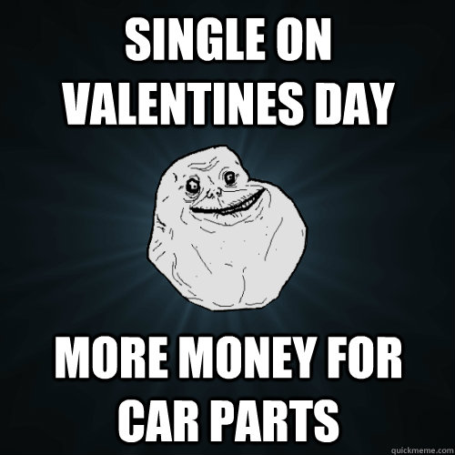 Single On Valentines Day more money for car parts - Single On Valentines Day more money for car parts  Forever Alone