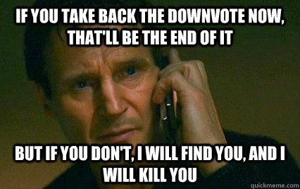 If you take back the downvote now, that'll be the end of it but if you don't, I will find you, and I will kill you  Angry Liam Neeson