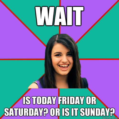 Wait is today friday or saturday? OR is it sunday? - Wait is today friday or saturday? OR is it sunday?  Rebecca Black