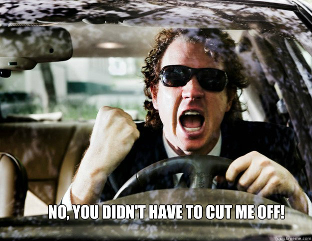 NO, you didn't have to cut me off!