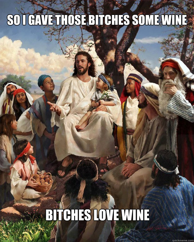 SO I GAVE THOSE BITCHES SOME WINE BITCHES LOVE WINE