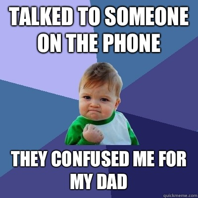Talked to someone on the phone They confused me for my dad - Talked to someone on the phone They confused me for my dad  Success Kid