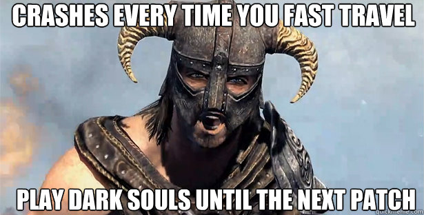 Every time you fast travel play dark souls until the next patch skyrim