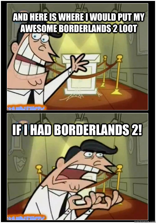 and here is where I would put my awesome borderlands 2 loot if i had borderlands 2! - and here is where I would put my awesome borderlands 2 loot if i had borderlands 2!  If I had one! FULL