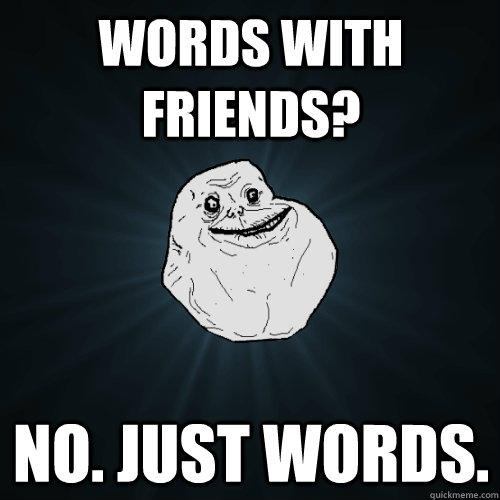 Words with friends? No. Just words. - Words with friends? No. Just words.  Forever Alone