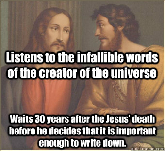 Listens to the infallible words of the creator of the universe Waits 30 years after the Jesus' death before he decides that it is important  enough to write down. - Listens to the infallible words of the creator of the universe Waits 30 years after the Jesus' death before he decides that it is important  enough to write down.  Scumbag disciple