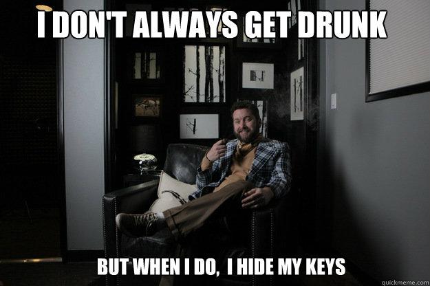 I don't always get drunk but when i do,  i hide my keys  benevolent bro burnie