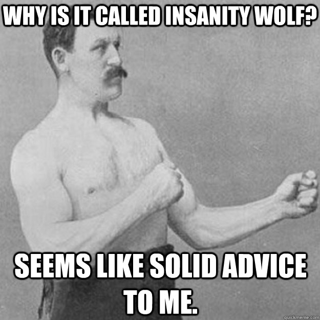 Why is it called insanity wolf? Seems like solid advice to me. - Why is it called insanity wolf? Seems like solid advice to me.  overly manly man