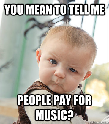 you mean to tell me people pay for music?  skeptical baby