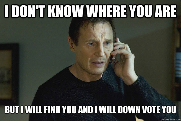 I don't know where you are But I will find you and I will Down vote you - I don't know where you are But I will find you and I will Down vote you  Taken