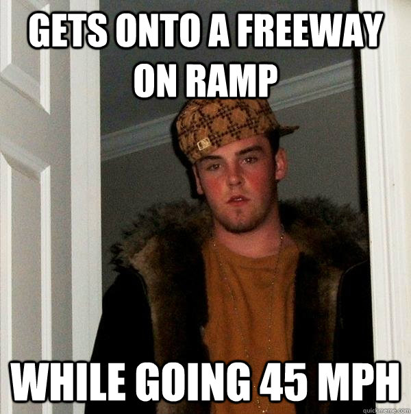 Gets onto a freeway on ramp while going 45 MPH - Gets onto a freeway on ramp while going 45 MPH  Scumbag Steve
