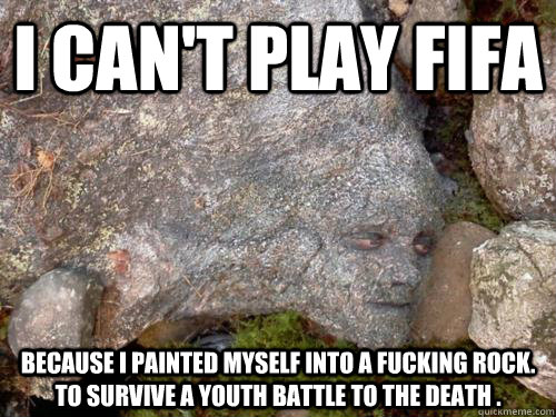I can't play FIFA Because I painted myself into a fucking rock. to survive a youth battle to the death .