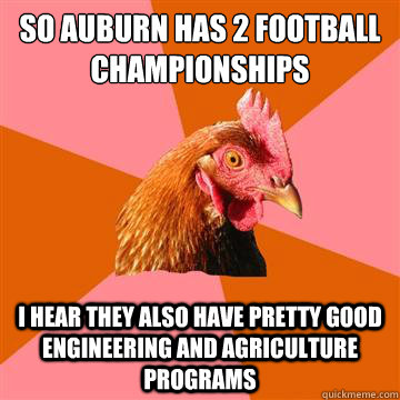 So Auburn has 2 Football Championships I hear they also have pretty good engineering and agriculture programs - So Auburn has 2 Football Championships I hear they also have pretty good engineering and agriculture programs  Anti-Joke Chicken