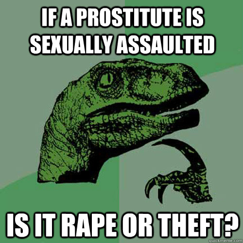 IF A PROSTITUTE IS SEXUALLY ASSAULTED IS IT RAPE OR THEFT? - IF A PROSTITUTE IS SEXUALLY ASSAULTED IS IT RAPE OR THEFT?  Philosoraptor