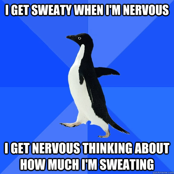 I get sweaty when i'm nervous I get nervous thinking about how much I'm sweating - I get sweaty when i'm nervous I get nervous thinking about how much I'm sweating  Socially Awkward Penguin
