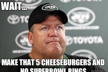 Make that 5 cheeseburgers and no Superbowl rings Wait...  New York Jets