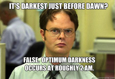 It's darkest just before dawn? False.  Optimum darkness occurs at roughly 2 AM. - It's darkest just before dawn? False.  Optimum darkness occurs at roughly 2 AM.  Schrute