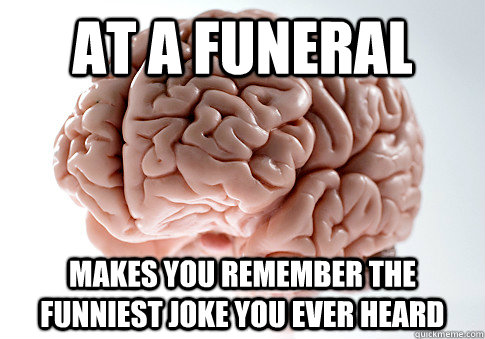 at a funeral Makes you remember the funniest joke you ever heard - at a funeral Makes you remember the funniest joke you ever heard  Scumbag Brain