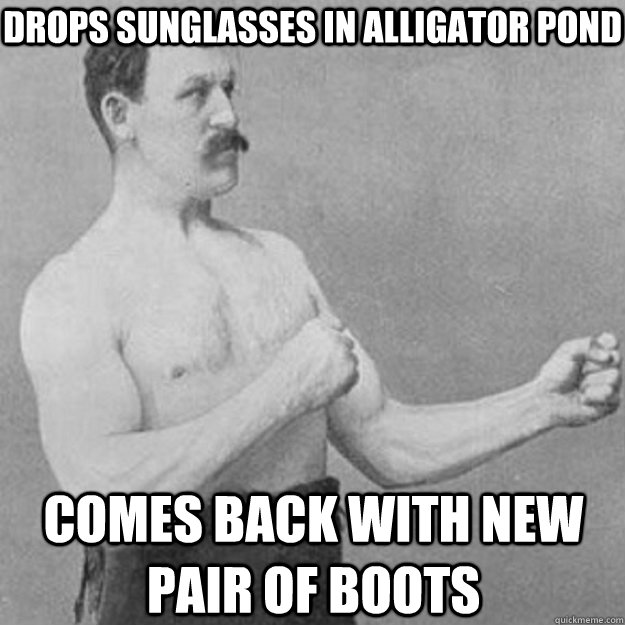 Drops sunglasses in alligator pond comes back with new pair of boots - Drops sunglasses in alligator pond comes back with new pair of boots  overly manly man