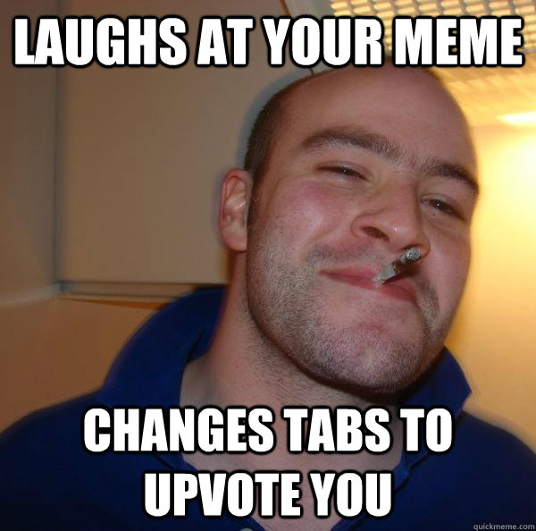 Laughs at your meme Changes tabs to upvote you - Laughs at your meme Changes tabs to upvote you  Misc